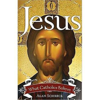 Jesus - What Catholics Believe by Alan Schreck - Alan Schreck - 978161
