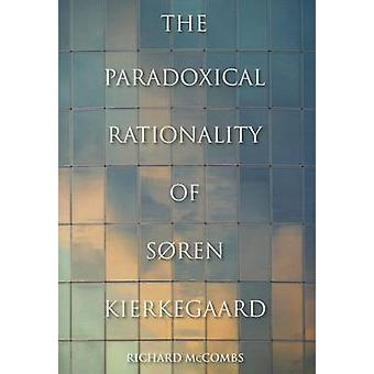 The Paradoxical Rationality of Soren Kierkegaard by Richard Phillip M
