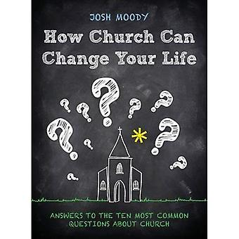 How Church Can Change Your Life: Answers to the Ten Most Common Questions about Church