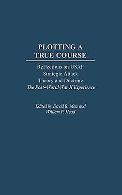Plotting a True Course Reflections on USAF Strategic Attack Theory and Doctrine the Post World War II Experience by Mets & David R.