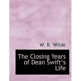 The Closing Years of Dean Swiftas LIfe Large Print Edition by Wilde & W. R.