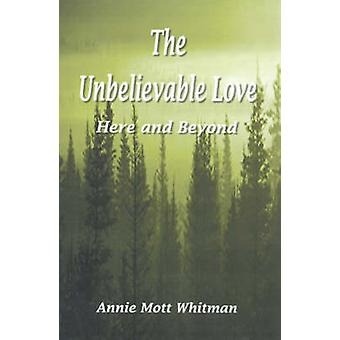 The Unbelievable Love Here and Beyond by Whitman & Annie Mott