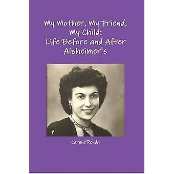 My Mother My Friend My Child Life Before and After Alzheimers by Renda & Carmie
