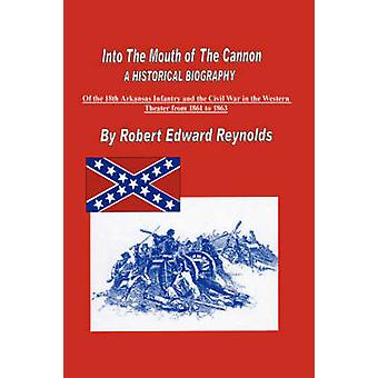 Into The Mouth of The Cannon  A Historical Biography of the 18th Arkansas Infantry and the Civil War in the Western Theater from 1861 to 1863 by Reynolds & Robert & Edward