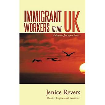 Immigrant Workers to the UK A Personal Journey to Success by Revers & Jenice