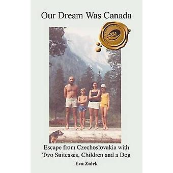 Our Dream Was Canada Escape from Czechoslovakia with Two Suitcases Children and a Dog by Zidek & Eva