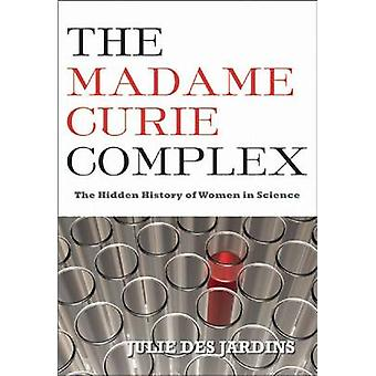 The Madame Curie Complex - The Hidden History of Women in Science by J