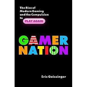 Gamer Nation - The Rise of Modern Gaming and the Compulsion to Play Ag