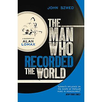 The Man Who Recorded the World - A Biography of Alan Lomax by John F.