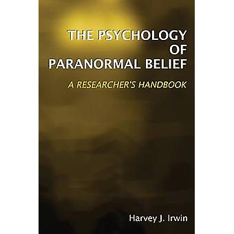 The Psychology of Paranormal Belief - A Researcher's Handbook by Harve