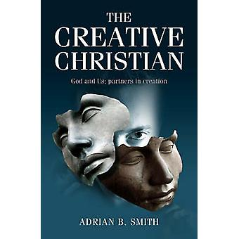 The Creative Christian - God and Us; Partners in Creation by Adrian B.