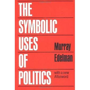 The Symbolic Uses of Politics by Murray Edelman - 9780252012020 Book