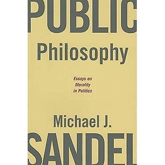 Public Philosophy - Essays on Morality in Politics by Michael J. Sande