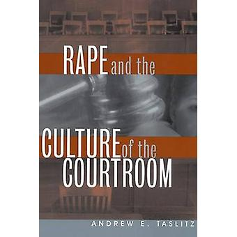 Rape and the Culture of the Courtroom by Taslitz & Andrew E.