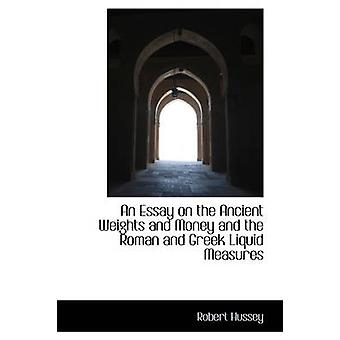 An Essay on the Ancient Weights and Money and the Roman and Greek Liquid Measures by Hussey & Robert