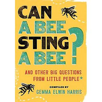 Can a Bee Sting a Bee? - And Other Big Questions from Little People by