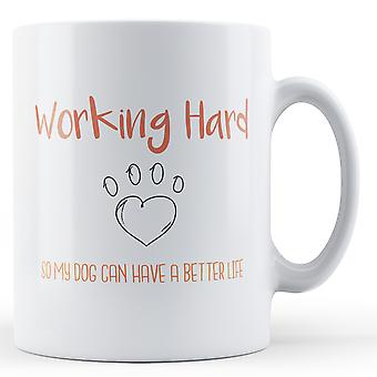 Working hard so my Dog can have a better life - Printed Mug