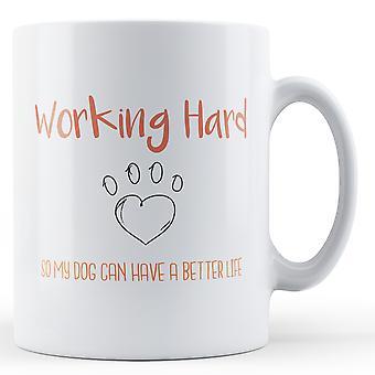 Hart arbeiten, so dass mein Hund ein besseres Leben - Becher gedruckt erhalten