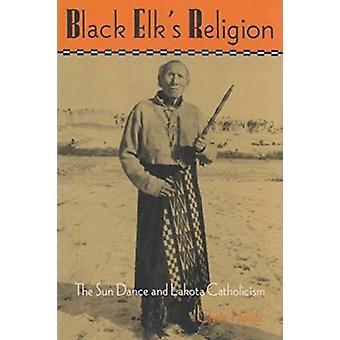 Svart älgens Religion - Sun Dance och Lakota katolicismen av Clyde Holle