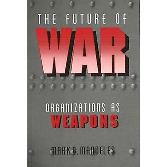 The Future of War - Organizations as Weapons by Mark D. Mandeles - 978