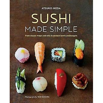 Sushi Made Simple - From Classic Wraps and Rolls to Modern Bowls and B