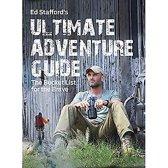 Ed Stafford's Ultimate Adventure Guide: The Bucket� List for the Brave