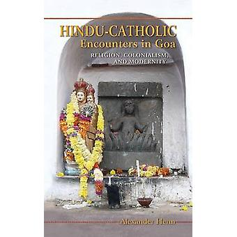 HinduCatholic Encounters in Goa Religion Colonialism and Modernity by Henn & Alexander