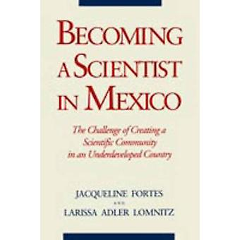 Becoming a Scientist in Mexico The Challenge of Creating a Scientific Community in an Underdeveloped Country by Fortes & Jacqueline