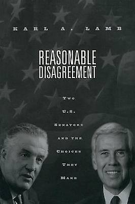 Reasonable Disagreement Two U. S. Senators  the Choices They Make by Lamb Karl & A.