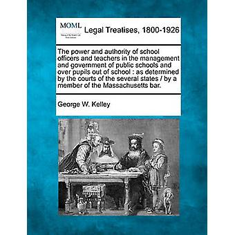 The power and authority of school officers and teachers in the management and government of public schools and over pupils out of school  as determined by the courts of the several states   by a mem by Kelley & George W.