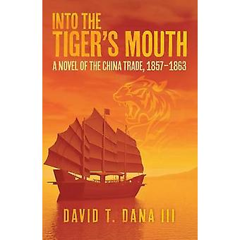 Into the Tigers Mouth A Novel of the China Trade 18571863 by Dana III & David T.