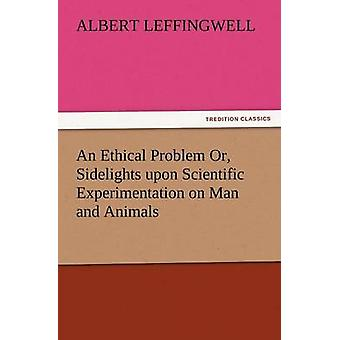 An Ethical Problem Or Sidelights Upon Scientific Experimentation on Man and Animals by Leffingwell & Albert