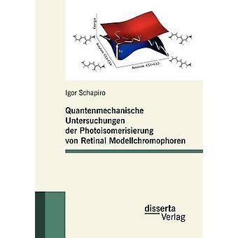 Quantenmechanische Untersuchungen der Photoisomerisierung von Retinal Modellchromophoren by Schapiro & Igor