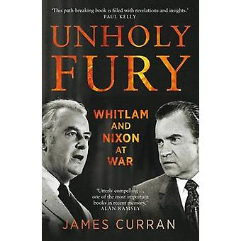 Unholy Fury - The US Alliance and the Whitlam-Nixon Crisis by James Cu