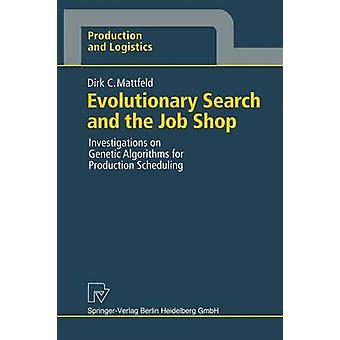 Evolutionary Search and the Job Shop  Investigations on Genetic Algorithms for Production Scheduling by Mattfeld & Dirk C.