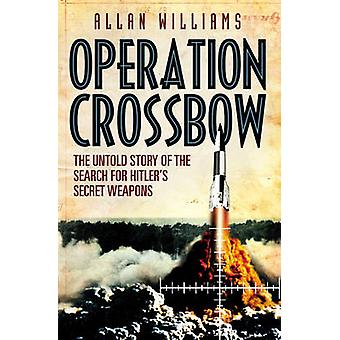 Operation Crossbow - The Untold Story of the Search for Hitler's Secre