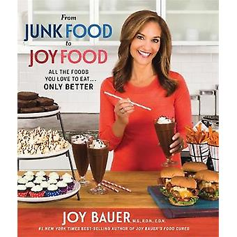 From Junk Food to Joy Food - All the Foods You Love to Eat...Only Bett