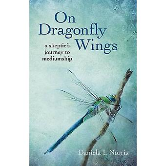 On Dragonfly Wings - A Skeptic's Journey to Mediumship by Daniela I. N