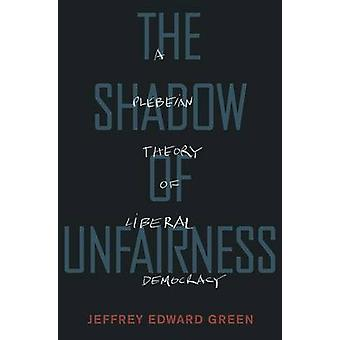 The Shadow of Unfairness - A Plebeian Theory of Liberal Democracy by J