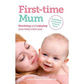 First-Time Mum - Surviving and Enjoying Your Baby's First Year by Holl