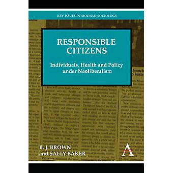Responsible Citizens Individuals Health and Policy Under Neoliberalism by Brown & B. J.