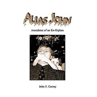 Alias John  Anecdotes of an ExOrphan by Currey & John F.