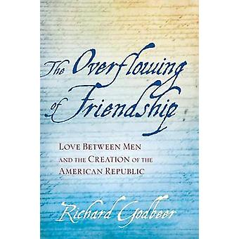 The Overflowing of Friendship Love Between Men and the Creation of the American Republic by Godbeer & Richard
