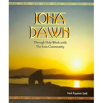 Iona Dawn - Through Holy Week with the Iona Community by Neil Paynter