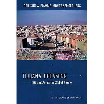 Tijuana Dreaming - Life and Art at the Global Border by Josh Kun - Fia
