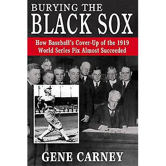 Burying the Black Sox - How Baseball's Cover-Up of the 1919 World Seri