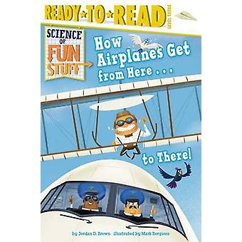How Airplanes Get from Here . . . to There! by Jordan D Brown - Mark