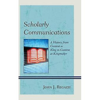 Scholarly Communications A History from Content as King to Content as Kingmaker by Regazzi & John J