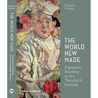 The World New Made - Figurative Painting in the Twentieth Century by T