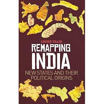 Remapping India - New States and Their Political Origins by Louise Til